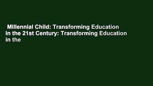 Millennial Child: Transforming Education in the 21st Century: Transforming Education in the