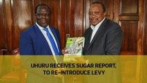 Uhuru receives sugar report, to re-introduce levy