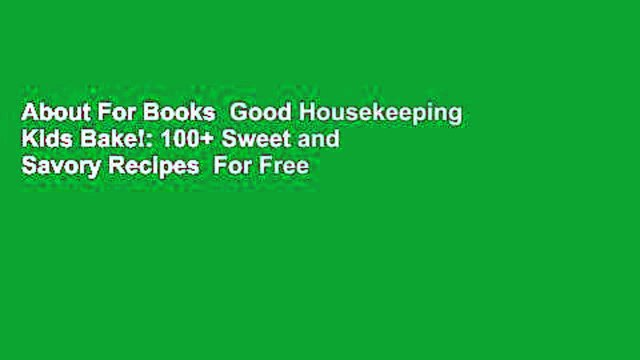 About For Books  Good Housekeeping Kids Bake!: 100+ Sweet and Savory Recipes  For Free
