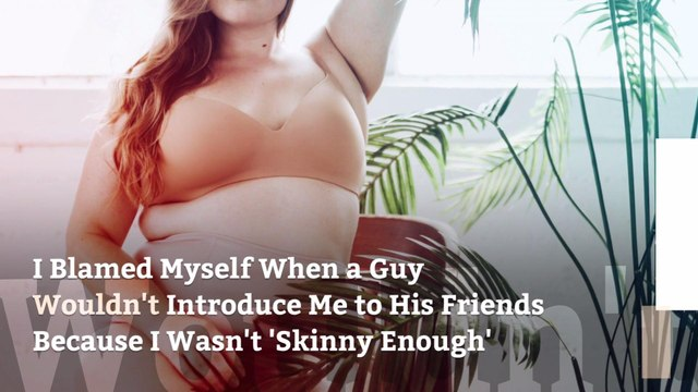 I Blamed Myself When a Guy Wouldn't Introduce Me to His Friends Because I Wasn't 'Skinny Enough'