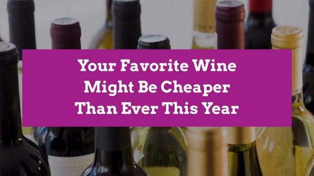 Your Favorite Wine Might Be Cheaper Than Ever This Year