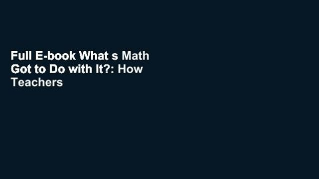 Full E-book What s Math Got to Do with It?: How Teachers and Parents Can Transform Mathematics