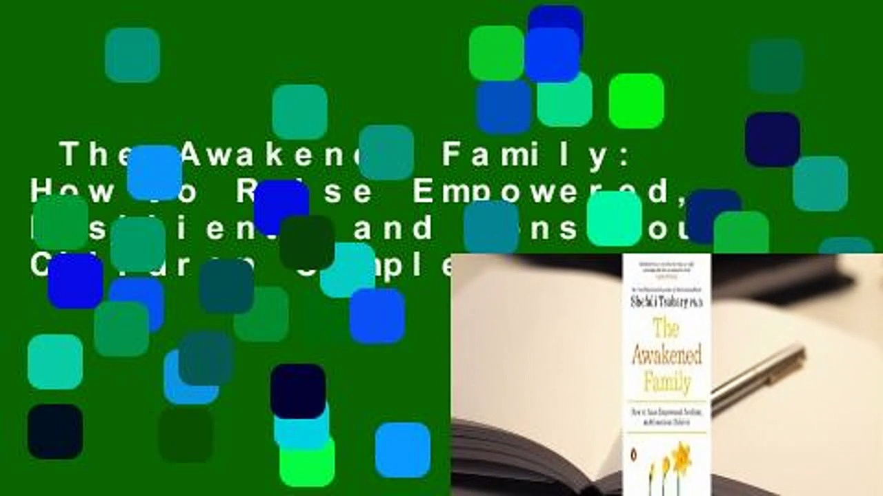 The Awakened Family: How to Raise Empowered, Resilient, and Conscious Children Complete