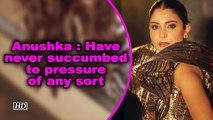 Anushka Sharma: Have never succumbed to pressure of any sort