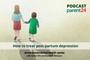 PODCAST   PARENT24/7: How to treat post-partum depression