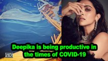 Deepika is being productive in the times of COVID-19