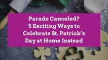 Parade Canceled? 5 Exciting Ways to Celebrate St. Patrick's Day at Home Instead