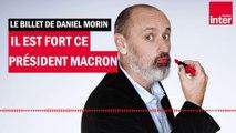 Emmanuel Macron, il est fort ce président - Le billet de Daniel Morin