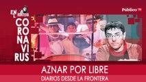 Diarios desde la frontera: Aznar por libre - En la Frontera, 17 de marzo de 2020