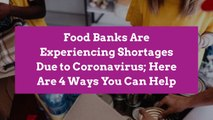 Food Banks Are Experiencing Shortages Due to Coronavirus; Here Are 4 Ways You Can Help