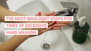 The most indulgent soaps for times of excessive hand washing