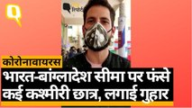 Coronavirus Outbreak: India-Bangladesh सीमा पर फंसे Kashmiri छात्रों ने मांगी मदद | Quint Hindi