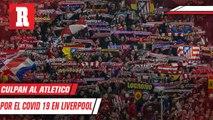 Alcalde de Liverpool culpa al Atletico de Madrid por COVID 19