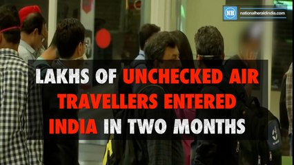 Lakhs of unchecked air travelers entered India in two months