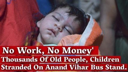 'No Work, No Money': Thousands of Old people, Children Stranded on Anand Vihar Bus Stand