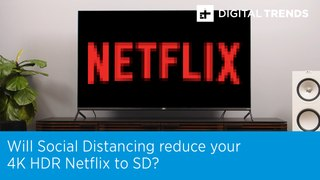 Will Social Distancing reduce your 4K HDR Netflix to SD
