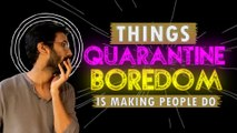 Things Coronavirus Boredom Is Making People Do