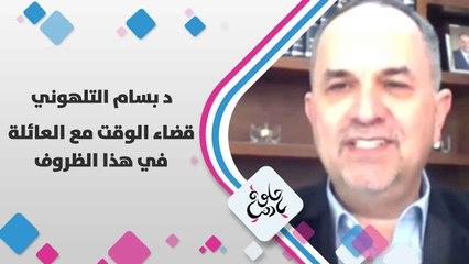 د. بسام التلهوني  يتحدث عن  القضاء الوقت مع العائلة في هذا الظروف