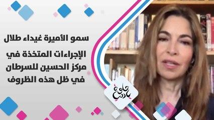 سمو الأميرة غيداء طلال تتحدث عن الإجراءات المتخذة في مركز الحسين للسرطان في ظل هذه الظروف
