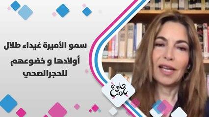 سمو الأميرة غيداء طلال تتحدث عن أولادها و خضوعهم للحجر الصحي