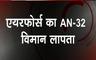 Breaking : एयरफोर्स का AN - 32 विमान लापता, जोहरट से भरी थी उड़ान