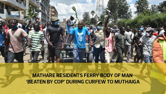 Mathare residents ferry body of man 'beaten by cop' during curfew to Muthaiga