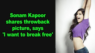 Sonam Kapoor shares throwback picture, says 'I want to break free'