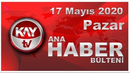 17 Mayıs 2020 Kay Tv Ana Haber Bülteni