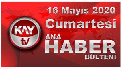 16 Mayıs 2020 Kay Tv Ana Haber Bülteni