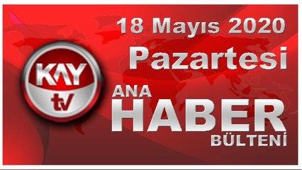 18 Mayıs 2020 Kay Tv Ana Haber Bülteni