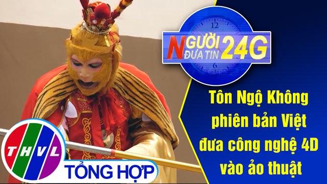 Người đưa tin 24G (18g30 ngày 20/05/2020) - Tôn Ngộ Không phiên bản Việt đưa công nghệ 4D vào ảo thuật