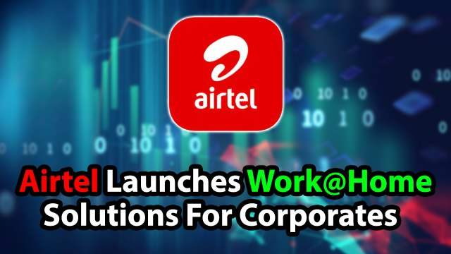 Airtel Launches Work@Home Solutions For Corporates