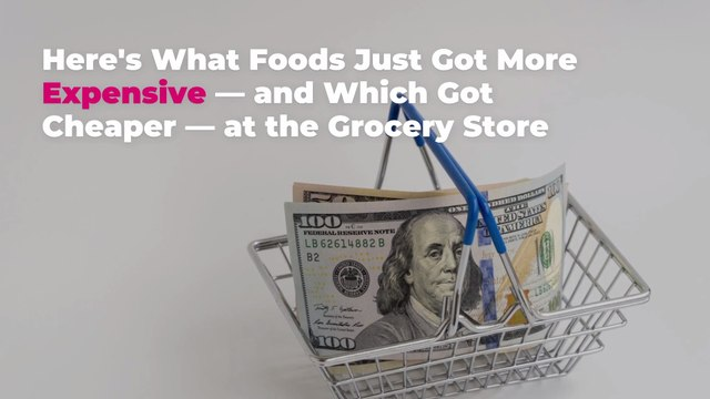 Here's What Foods Just Got More Expensive—and Which Got Cheaper—at the Grocery Store