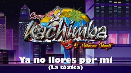 Grupo Kachimba - Ya No Llores Por Mi (La Tóxica) Lyrics