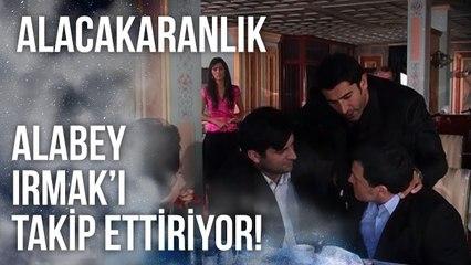 Alaybey, Irmak'ı Takip Ettiriyor   Alacakaranlık 37. Bölüm