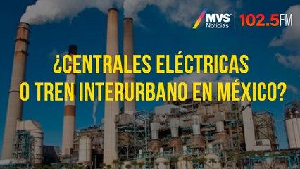¿Centrales eléctricas o tren interurbano en México?