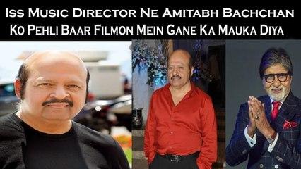 Iss Music Director Ne Amitabh Bachchan Ko Pehli Baar Filmon Mein Gane Ka Mauka Diya