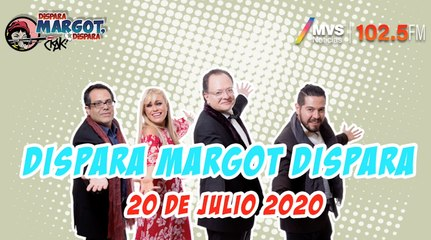 Dispara Margot, Dispara 20 Julio 2020