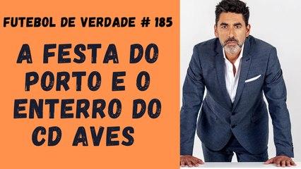Futebol de Verdade #185  - A festa do Porto e o enterro do CD Aves