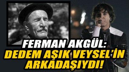 Ferman Akgül: Dedem Aşık Veysel'in arkadaşıydı!