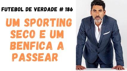Futebol de Verdade  #186  - Um Sporting seco e um Benfica a passear