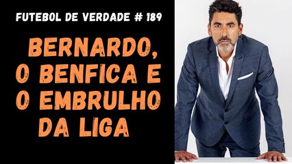 Futebol de Verdade #189 - Bernardo, o Benfica e o embrulho da Liga