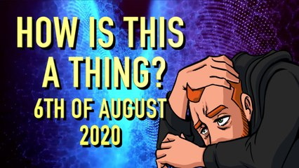 How is This a Thing? 5th of August 2020