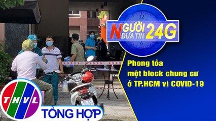 Người đưa tin 24G (18g30 ngày 01/08/2020) - Phong tỏa một block chung cư ở TP.HCM vì COVID-19