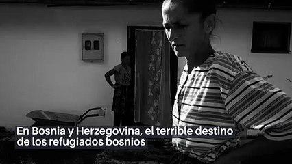 En Bosnia y Herzegovina, el terrible destino de los refugiados bosnios