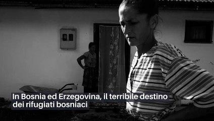 In Bosnia ed Erzegovina, il terribile destino dei rifugiati bosniaci