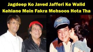 Jagdeep Ko Javed Jafferi Ke Walid Kehlane Mein Fakra Mehsoos Hota Tha
