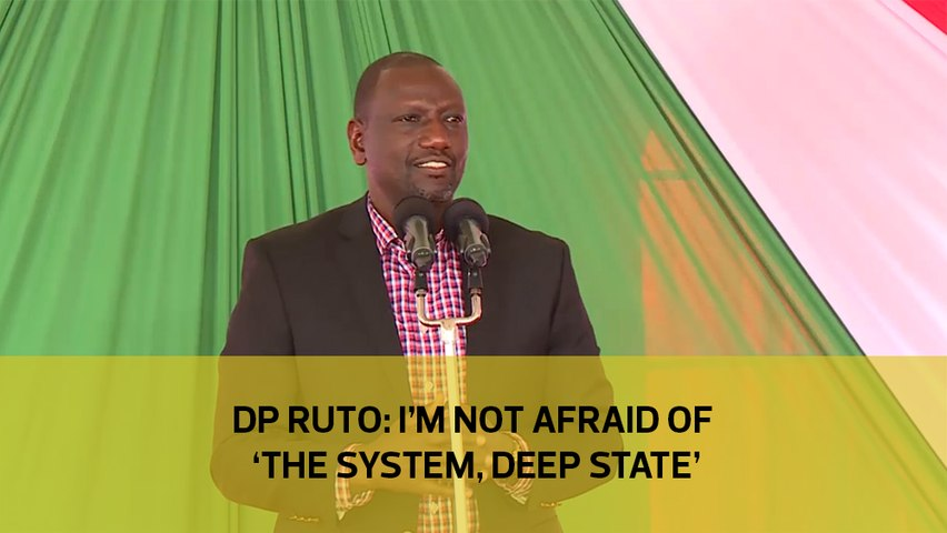 DP Ruto: I'm not afraid of 'the system, deep state'