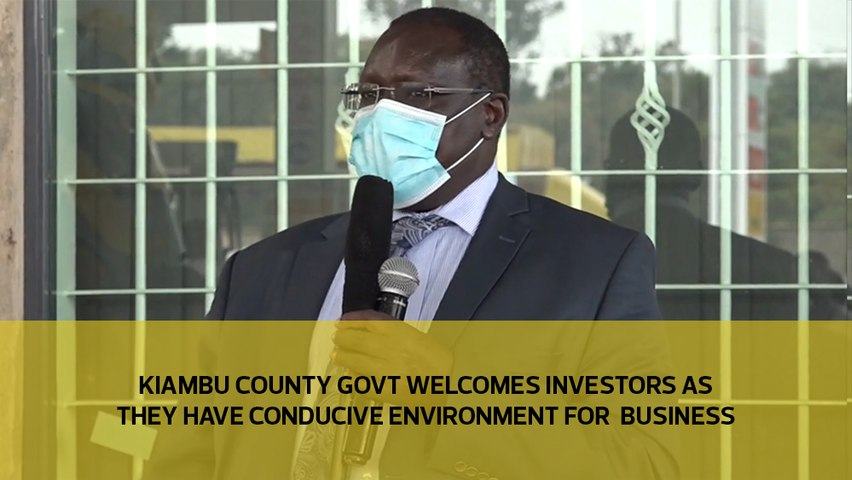 Kiambu county govt welcomes investors as they have conducive environment for business