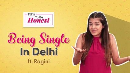 Being Single In Delhi ft. Ragini: POPxo To Be Honest